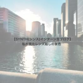 【SYNTH(シンス)インターン生ブログ】私が見たレンズ越しの景色