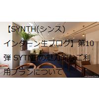 【SYNTH(シンス)インターン生ブログ】第10弾 SYTNHの魅力的なご利用プランについて