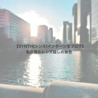 【SYNTH(シンス)インターン生ブログ】を更新しました(私が見たレンズ越しの景色)